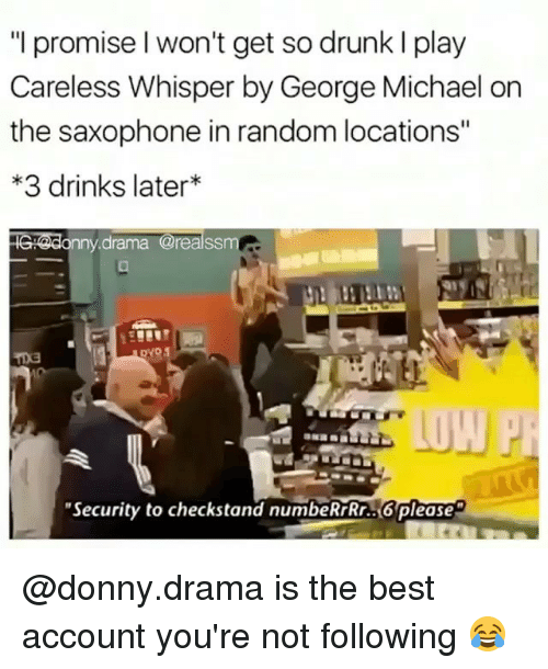 """George Michael: """"I promise l won't get so drunk I play  Careless Whisper by George Michael on  the saxophone in random locations""""  3 drinks later  drama @realss  """"Security to checkstand numbeRrRr..6please @donny.drama is the best account you're not following 😂"""