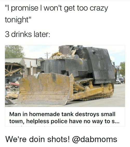 """Crazy, Drinking, and Police: """"I promise l won't get too crazy  tonight""""  3 drinks later  abmoms  Man in homemade tank destroys small  town, helpless police have no way to s.. We're doin shots! @dabmoms"""