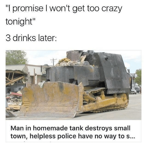"Memes, 🤖, and Tank: ""I promise l won't get too crazy  tonight'  3 drinks later.  Man in homemade tank destroys small  town, helpless police have no way to s..."