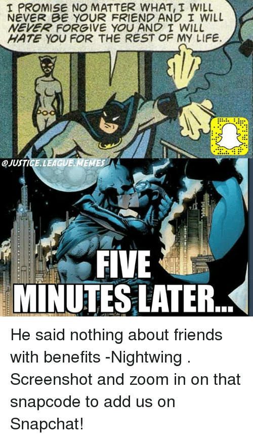 Friends With Benefits: I PROMISE NO MATTER WHAT T WILL  NEVER BE YOUR FRIEND AND I WIL  NEVER FORGIVE YOU AND I WILL  HATE YOU FOR THE REST OF MY LIFE.  ④JUSTI  iEAc  MEMESA  FIVE  MINUTES LATER. He said nothing about friends with benefits -Nightwing . Screenshot and zoom in on that snapcode to add us on Snapchat!