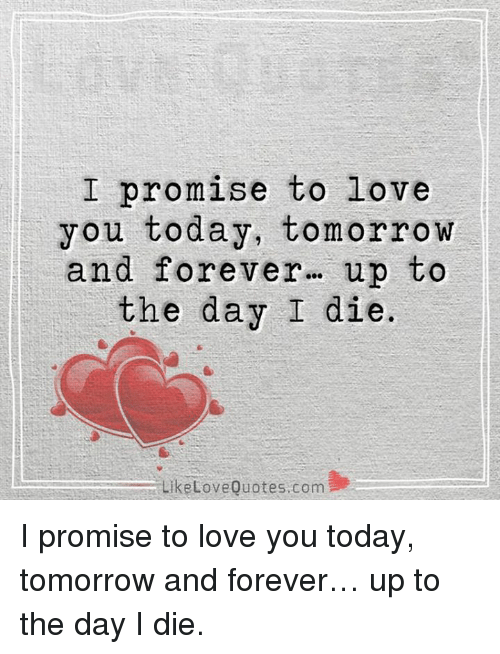 Love, Memes, and Forever: I promise to love  you today, tomorrow  and forever  up to  the day I die.  Like Love Quotes com I promise to love you today, tomorrow and forever… up to the day I die.