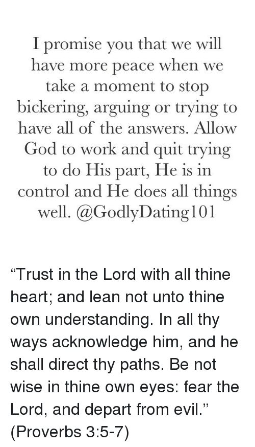 """departed: I promise you that we will  have more peace when we  take a moment to stop  bickering, arguing or trying to  have all of the answers. Allow  God to work and quit trying  to do His part, He is in  control and He does all things  well. @Godly Dating 101 """"Trust in the Lord with all thine heart; and lean not unto thine own understanding. In all thy ways acknowledge him, and he shall direct thy paths. Be not wise in thine own eyes: fear the Lord, and depart from evil."""" (Proverbs 3:5-7)"""
