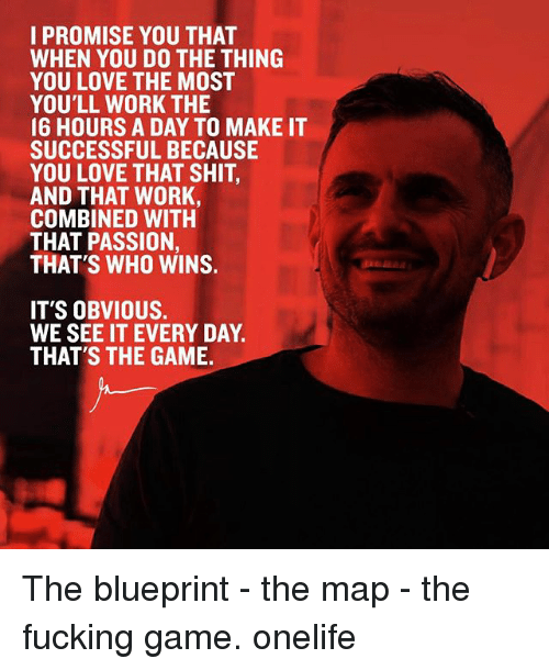 blueprints: I PROMISE YOU THAT  WHEN YOU DO THE THING  YOU LOVE THE MOST  YOU'LL WORK THE  16 HOURS A DAY TO MAKE IT  SUCCESSFUL BECAUSE  YOU LOVE THAT SHIT  AND THAT WORK,  COMBINED WITH  THAT PASSION,  THAT'S WHO WINS.  IT'S OBVIOUS.  WE SEE IT EVERY DAY  THAT'S THE GAME The blueprint - the map - the fucking game. onelife