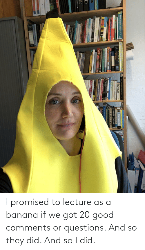 Banana, Good, and Got: I promised to lecture as a banana if we got 20 good comments or questions. And so they did. And so I did.