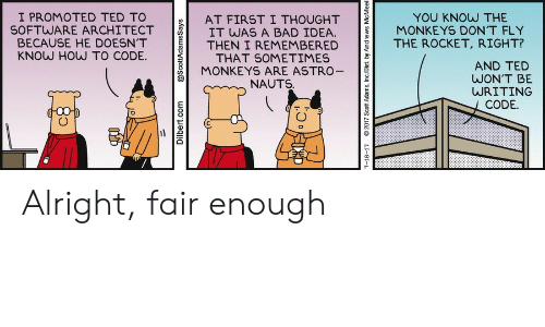 Architect: I PROMOTED TED TO  SOFTWARE ARCHITECT  BECAUSE HE DOESN'T  KNOW HOW TO CODE.  YOU KNOW THE  MONKEYS DON'T FLY  AT FIRST I THOUGHT  IT WAS A BAD IDEA.  THEN I REMEMBERED  THAT SOMETIMES  MONKEYS ARE ASTRO-  THE ROCKET, RIGHT?  AND TED  WON'T BE  WRITING  NAUTS.  CODE.  Dilbert.com  @ScottAdamsSays  7-18-17  2017 Scott Adams, Inc/Dist. by Andrews McMeel Alright, fair enough