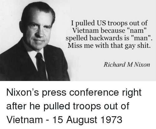 "press conference: I pulled US troops out of  Vietnam because ""nam""  spelled backwards is man  Miss me with that gay shit.  Richard M Nixon Nixon's press conference right after he pulled troops out of Vietnam - 15 August 1973"