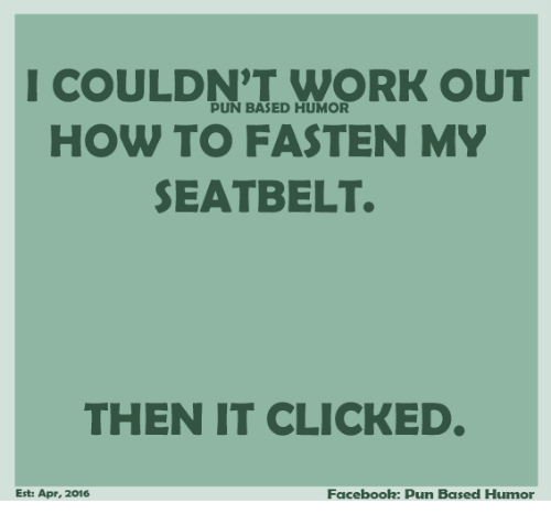 Facebook Pun: I PUN BASED WORK OUT  COULDNT HOW TO FASTEN MY  SEATBELT.  THEN IT CLICKED  Facebook: Pun Based Humor  Est: Apr, 2016
