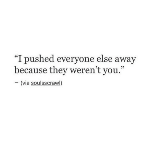 """Pushed: """"I pushed everyone else away  because they weren't you.""""  -(via soulsscrawl)"""