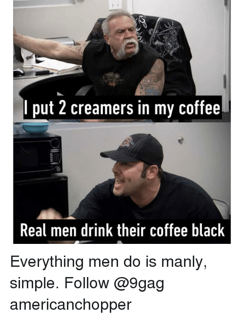 manly: I put 2 creamers in my coffee  Real men drink their coffee black Everything men do is manly, simple. Follow @9gag americanchopper