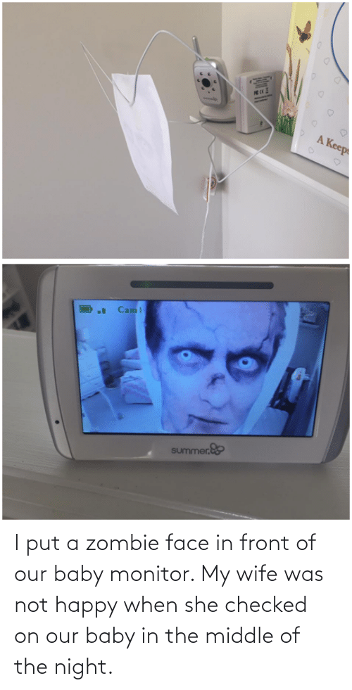 Front: I put a zombie face in front of our baby monitor. My wife was not happy when she checked on our baby in the middle of the night.