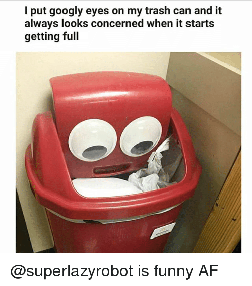 Af, Funny, and Trash: I put googly eyes on my trash can and it  always looks concerned when it starts  getting full @superlazyrobot is funny AF