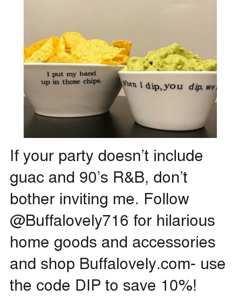 Goods: I put my hand  up in those chish  hen I dip, you dip, we If your party doesn't include guac and 90's R&B, don't bother inviting me. Follow @Buffalovely716 for hilarious home goods and accessories and shop Buffalovely.com- use the code DIP to save 10%!