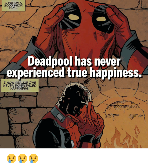 Experiencers: I PUT ON A  GOOD SHOW,  BuT...  Deadpool has never  experienced true happiness.  I NOW REALIZE I'VE  NEVER EXPERIENCED  HAPPINESS 😢😢😢