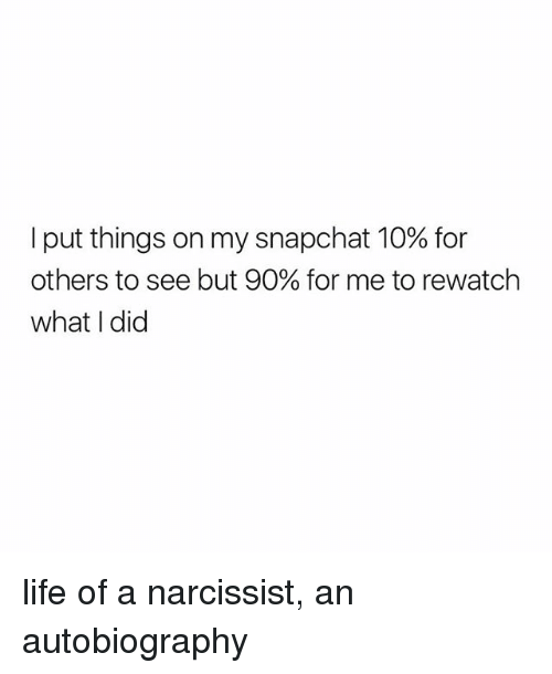 Narcissist: I put things on my snapchat 10% for  others to see but 90% for me to rewatch  what I did life of a narcissist, an autobiography