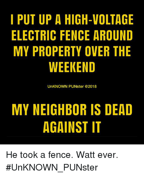Memes, The Weekend, and 🤖: I PUT UP A HIGH-VOLTAGE  ELECTRIC FENCE AROUND  MY PROPERTY OVER THE  WEEKEND  UnKNOWN PUNster @2018  MY NEIGHBOR IS DEAD  AGAINST IT He took a fence. Watt ever. #UnKNOWN_PUNster