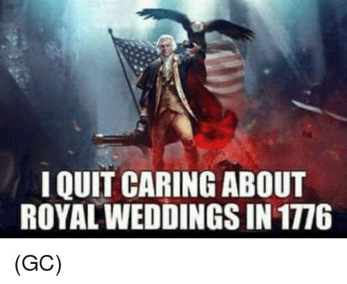 I Quit: I QUIT CARING ABOUT  ROYAL WEDDINGS IN 1776 (GC)