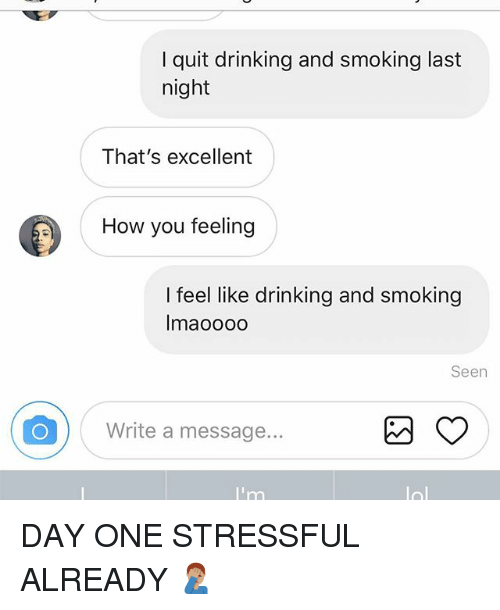 Drinking, Memes, and Smoking: I quit drinking and smoking last  night  That's excellent  How you feeling  I feel like drinking and smoking  Imaoooo  Seen  Write a message. DAY ONE STRESSFUL ALREADY 🤦🏽‍♂️
