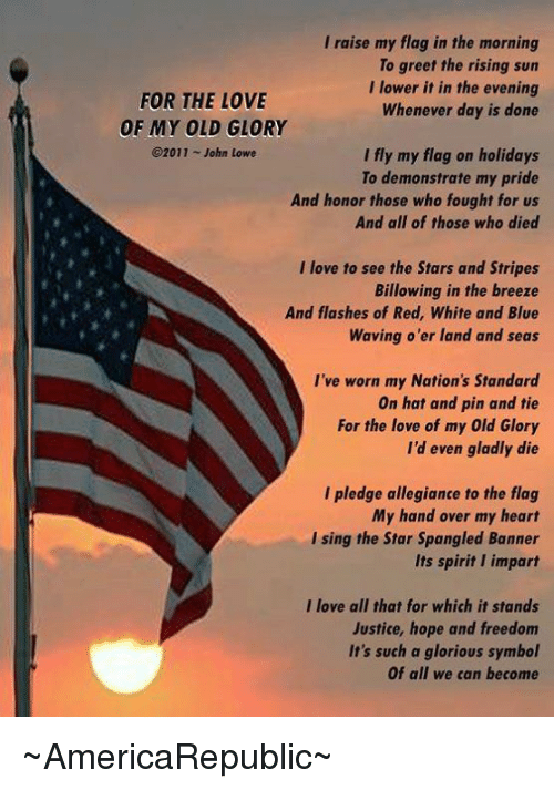 blue waves: I raise my flag in the morning  To greet the rising sun  I lower it in the evening  FOR THE LOVE  Whenever day is done  OF MY OLD GLORY  2011 John Lowe  I fly my flag on holidays  To demonstrate my pride  And honor those who fought for us  And all of those who died  I love to see the Stars and Stripes  Billowing in the breeze  And flashes of Red, White and Blue  Waving o'er land and seas  I've worn my Nation's Standard  On hat and pin and tie  For the love of my Old Glory  I'd even gladly die  I pledge allegiance to the flag  My hand over my heart  I sing the Star Spangled Banner  Its spirit impart  I love all that for which it stands  Justice, hope and freedom  It's such a glorious symbol  Of all we can become ~AmericaRepublic~