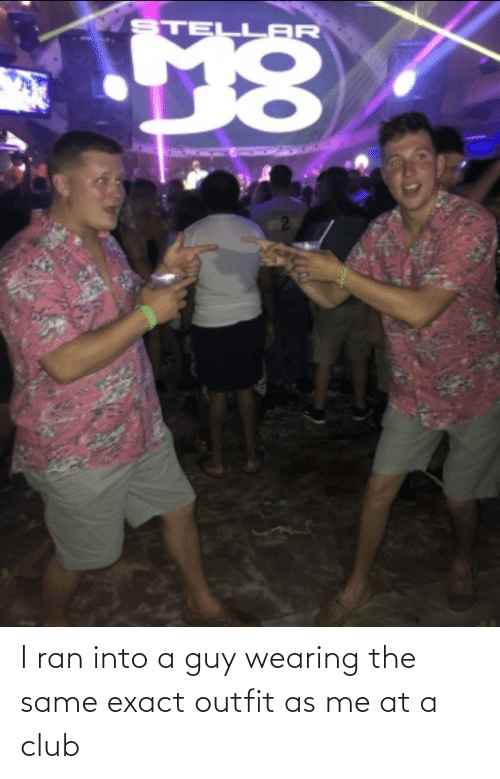 ran: I ran into a guy wearing the same exact outfit as me at a club