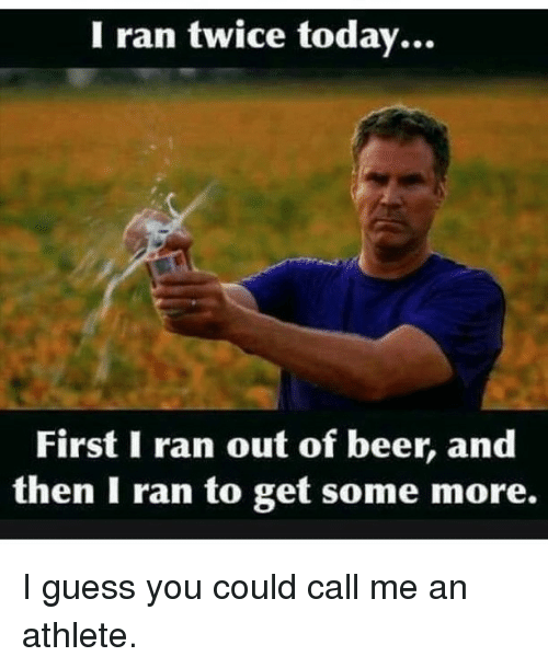 Memes, Some More, and Athletics: I ran twice today  First I ran out of beer,  and  then I ran to get some more. I guess you could call me an athlete.