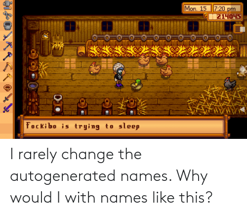 Change, Why, and Names: I rarely change the autogenerated names. Why would I with names like this?