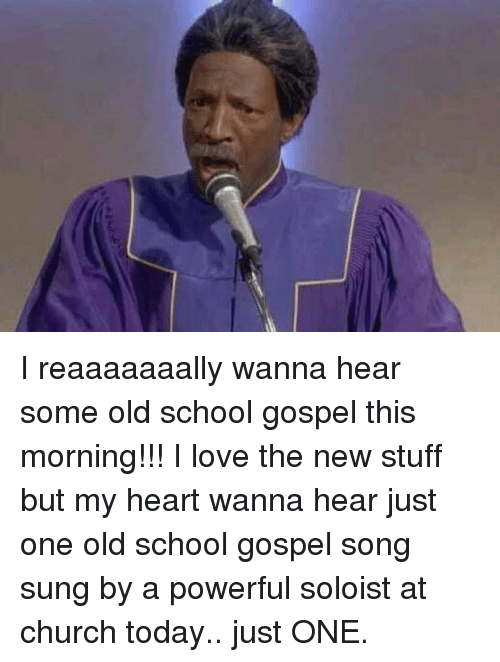 gospel: I reaaaaaaally wanna hear some old school gospel this morning!!! I love the new stuff but my heart wanna hear just one old school gospel song sung by a powerful soloist at church today.. just ONE.