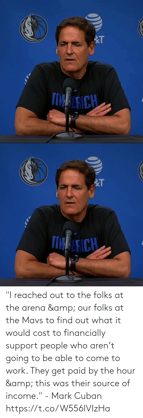 "Come To: ""I reached out to the folks at the arena & our folks at the Mavs to find out what it would cost to financially support people who aren't going to be able to come to work. They get paid by the hour & this was their source of income."" - Mark Cuban   https://t.co/W556lVIzHa"