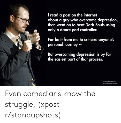 comedians: I read a post on the internet  about a guy who overcame depression  then went on to beat Dark Souls using  only a dance pad controller.  Far be it from me to criticize anyone's  personal journey  But overcoming depression is by far  the easiest part of that process.  Nathan Anderson  @NathanTheSnake Even comedians know the struggle, (xpost r/standupshots)
