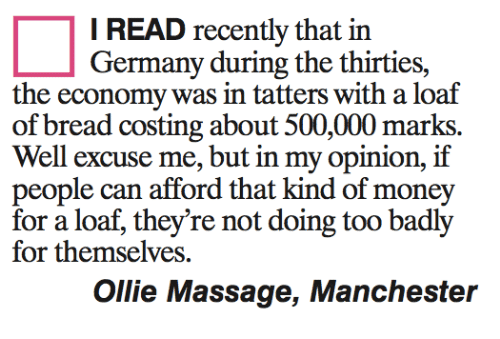 Too Badly: I READ recently that in  Germany during the thirties,  the economy was in tatters with a loaf  of bread costing about 500,000 marks.  Well excuse me, but in my opinion, if  people can afford that kind of money  for a loaf, they're not doing too badly  for themselves.  Ollie Massage, Manchester