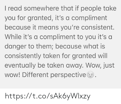 taken for granted: I read somewhere that if people take  you for granted, it's a compliment  because it means you're consistent.  While it's a compliment to you it's a  danger to them; because what is  consistently taken for granted will  eventually be taken away. Wow, just  wow! Different perspective https://t.co/sAk6yWlxzy