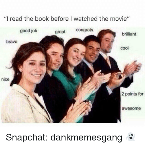 """Greates: """"I read the book before I watched the movie""""  good job  great congrats  brilliant  bravo  coo  nice  2 points for  awesome Snapchat: dankmemesgang 👻"""