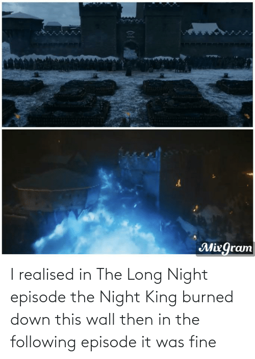 The Following: I realised in The Long Night episode the Night King burned down this wall then in the following episode it was fine
