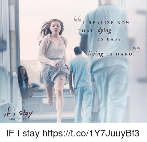 Dingly: I REALIZE NOW  THAT ding  THAT dying  IS EASY.  living IS HARD  t sta  AUGUST 22 IF I stay https://t.co/1Y7JuuyBf3