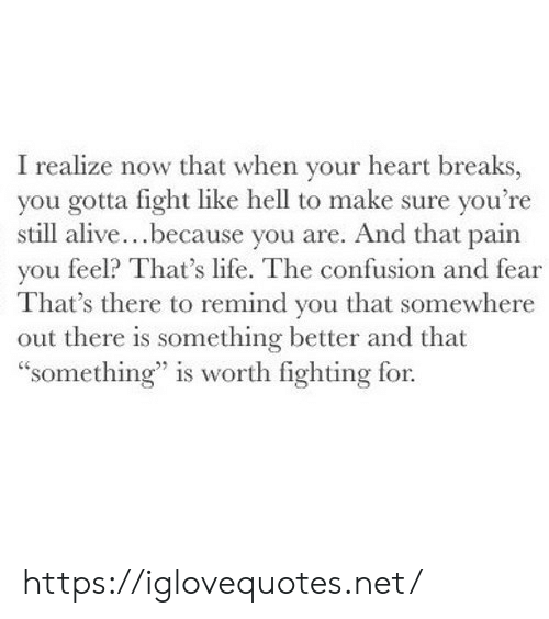 "thats life: I realize now that when your heart breaks,  you gotta fight like hell to make sure you're  still alive...because you are. And that pain  you feel? That's life. The confusion and fear  That's there to remind you that somewhere  out there is something better and that  ""something"" is worth fighting for. https://iglovequotes.net/"