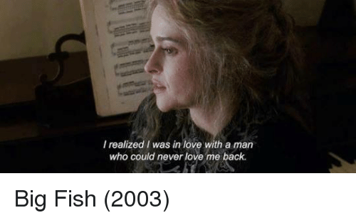 Big Fish: I realized I was in love with a man  who could never love me back. Big Fish (2003)