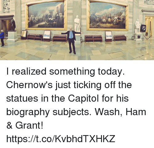 biography: I realized something today. Chernow's just ticking off the statues in the Capitol for his biography subjects. Wash, Ham & Grant! https://t.co/KvbhdTXHKZ
