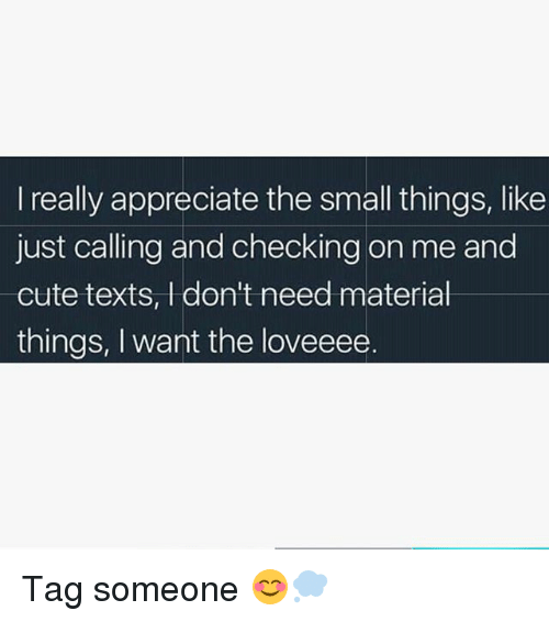 Cute, Memes, and Appreciate: I really appreciate the small things, like  just calling and checking on me and  cute texts, I don't need material  things, I want the loveeee Tag someone 😊💭