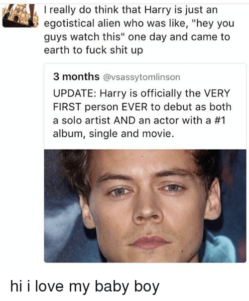 "Love, Memes, and Shit: I really do think that Harry is just an  egotistical alien who was like, ""hey you  guys watch this"" one day and came to  earth to fuck shit up  3 months @vsassytomlinson  UPDATE: Harry is officially the VERY  FIRST person EVER to debut as both  a solo artist AND an actor with a #1  album, single and movie. hi i love my baby boy"