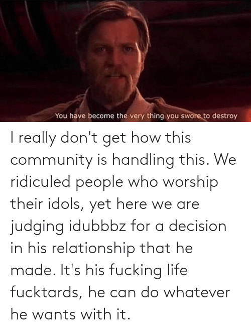 worship: I really don't get how this community is handling this. We ridiculed people who worship their idols, yet here we are judging idubbbz for a decision in his relationship that he made. It's his fucking life fucktards, he can do whatever he wants with it.