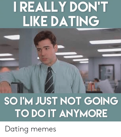 Funny Dating Memes: I REALLY DON'T  LIKE DATING  SOI'M JUST NOT GOING  TO DO IT ANYMORE Dating memes