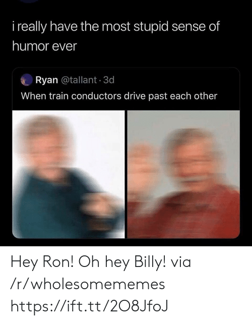 Oh Hey: i really have the most stupid sense of  humor ever  Ryan @tallant 3d  When train conductors drive past each other Hey Ron! Oh hey Billy! via /r/wholesomememes https://ift.tt/2O8JfoJ