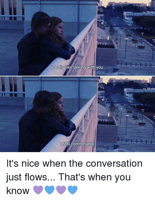 conversating: I really like talking with you.  feel comfortable It's nice when the conversation just flows... That's when you know 💜💙💜💙
