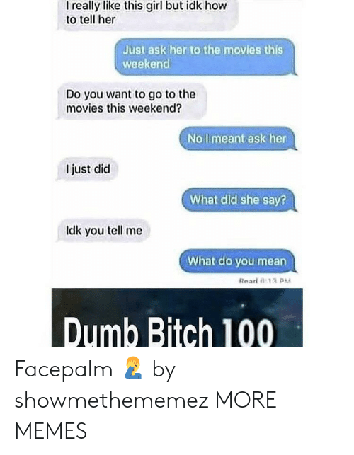 facepalm: I really like this girl but idk hovw  to tell her  Just ask her to the movies this  weekend  Do you want to go to the  movies this weekend?  No limeant ask her  I just did  What did she say?  ldk you tell me  What do you mean  Rearl 0:13  Dumb Bitch 100 Facepalm 🤦‍♂️ by showmethememez MORE MEMES