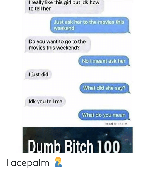 facepalm: I really like this girl but idk hovw  to tell her  Just ask her to the movies this  weekend  Do you want to go to the  movies this weekend?  No limeant ask her  I just did  What did she say?  ldk you tell me  What do you mean  Rearl 0:13  Dumb Bitch 100 Facepalm 🤦‍♂️