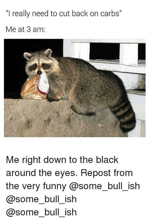 "Funny, Memes, and Black: ""I really need to cut back on carbs""  Me at 3 am Me right down to the black around the eyes. Repost from the very funny @some_bull_ish @some_bull_ish @some_bull_ish"