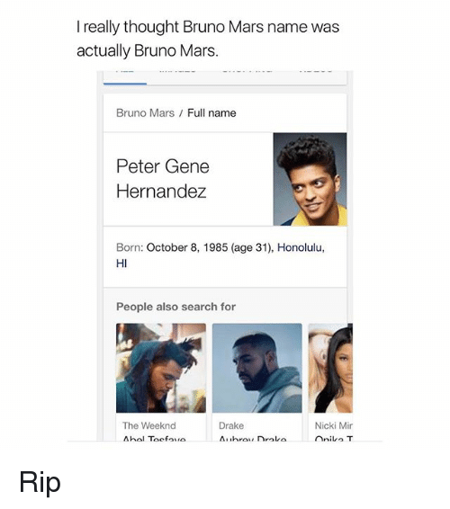 Bruno Mars, Drake, and The Weeknd: I really thought Bruno Mars name was  actually Bruno Mars.  Bruno Mars Full name  Peter Gene  Hernandez  Born: October 8, 1985 (age 31), Honolulu,  HI  People also search for  Nicki Mir  The Weeknd  Drake  nnilo T Rip