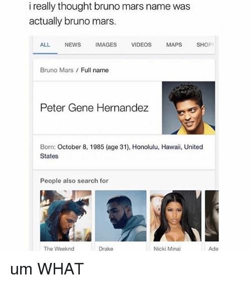 Bruno Mars, Drake, and News: i really thought bruno name was  really was  actually bruno mars.  ALL  NEWS  IMAGES  VIDEOS  MAPS  SHO  PE  Bruno Mars Full name  Peter Gene Hernandez  Born: October 8, 1985 (age 31), Honolulu, Hawaii, United  States  People also search for  The Weeknd  Nicki Minaj  Drake  Ade um WHAT