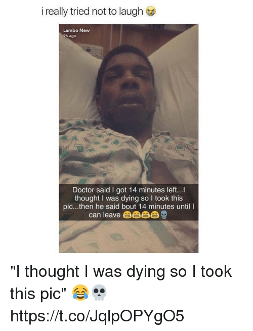 """Doctor, Memes, and Thought: i really tried not to laugh  Lambo New  9h ago  Doctor said I got 14 minutes left...  thought I was dying so I took this  pic...then he said bout 14 minutes until I  can leave由由由 """"I thought I was dying so I took this pic"""" 😂💀 https://t.co/JqlpOPYgO5"""