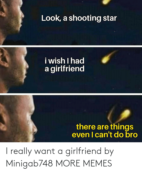 Girlfriend: I really want a girlfriend by Minigab748 MORE MEMES