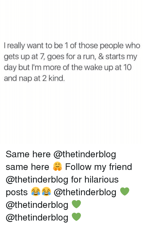 goe: I really want to be 1 of those people who  gets up at 7, goes for a run, & starts my  day but I'm more of the Wake up at 10  and nap at 2 kind Same here @thetinderblog same here 🤗 Follow my friend @thetinderblog for hilarious posts 😂😂 @thetinderblog 💚 @thetinderblog 💚 @thetinderblog 💚